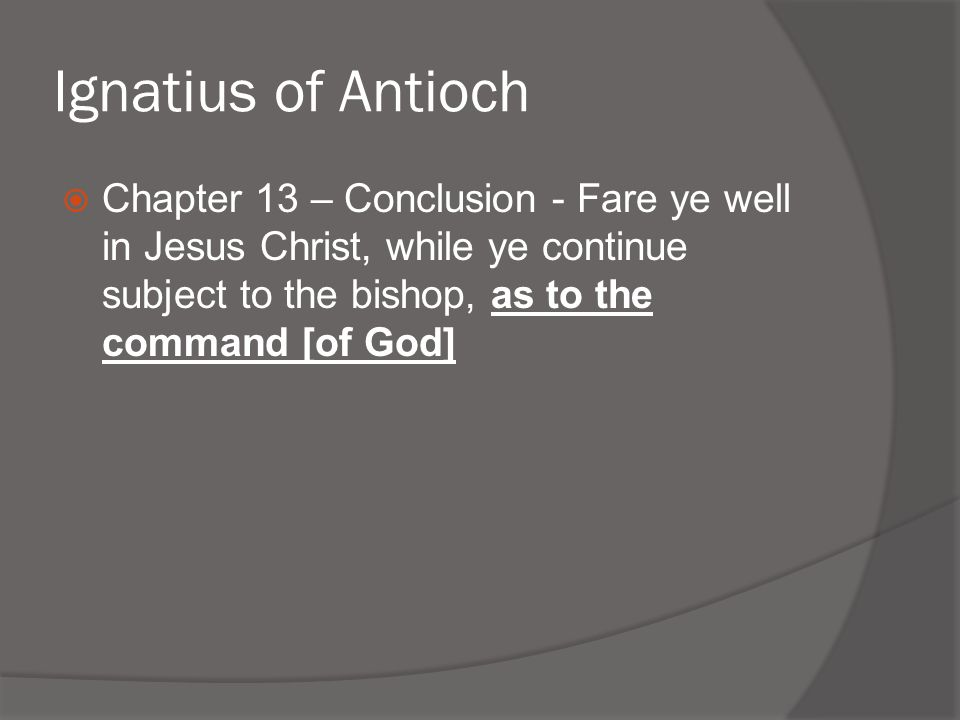 Ignatius of Antioch Chapter 13 – Conclusion - Fare ye well in Jesus Christ, while ye continue subject to the bishop, as to the command [of God]